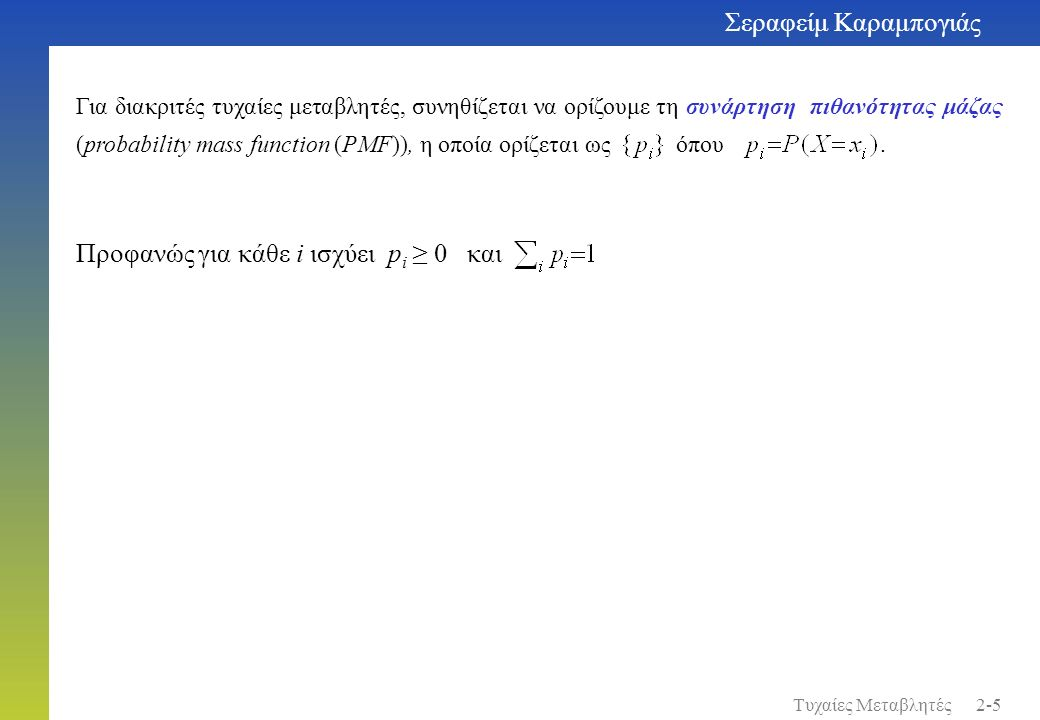 Σεραφείμ Καραμπογιάς 2-46Τυχαίες Μεταβλητές Στην ειδική περίπτωση στην οποία οι X i είναι ανεξάρτητες και όμοια κατανεμημένες (independent and identically distributed-i.i.d.) το θεώρημα του κεντρικού ορίου λέει ότι η αθροιστική συνάρτηση κατανομής της συγκλίνει στην αθροιστική συνάρτηση κατανομής της μιας Gaussian τυχαίας μεταβλητής με μέση τιμή m και διακύμανση σ 2 / n, N( m, σ 2 / n ).