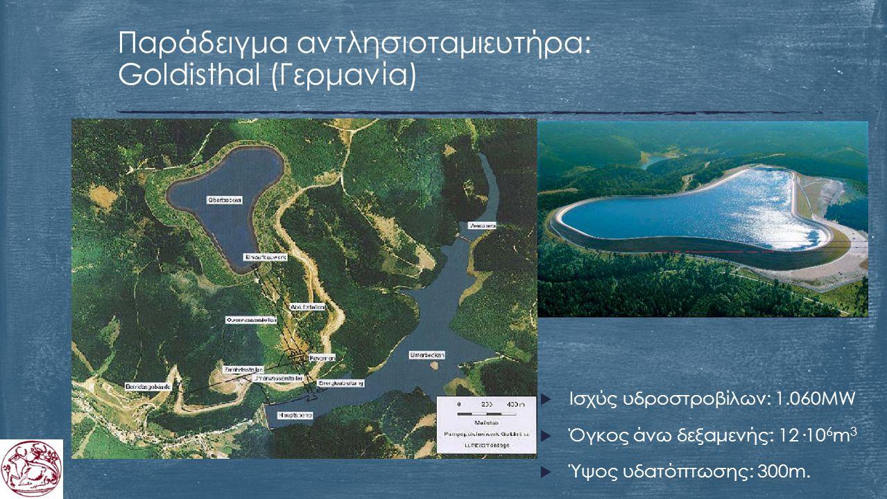  Ισχύς υδροστροβίλων: 1.060MW  Όγκος άνω δεξαμενής: 12·10 6 m 3  Ύψος υδατόπτωσης: 300m. Παράδειγμα αντλησιοταμιευτήρα: Goldisthal (Γερμανία)