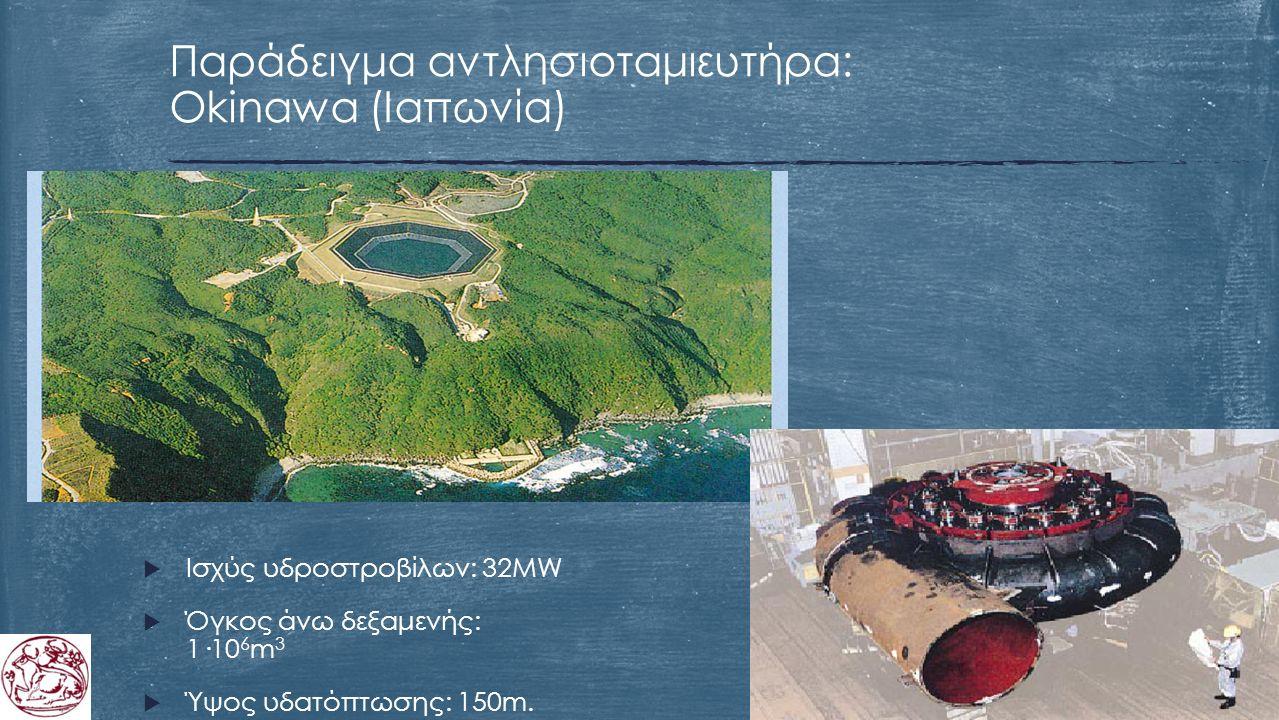  Ισχύς υδροστροβίλων: 32MW  Όγκος άνω δεξαμενής: 1·10 6 m 3  Ύψος υδατόπτωσης: 150m. Παράδειγμα αντλησιοταμιευτήρα: Okinawa (Ιαπωνία)