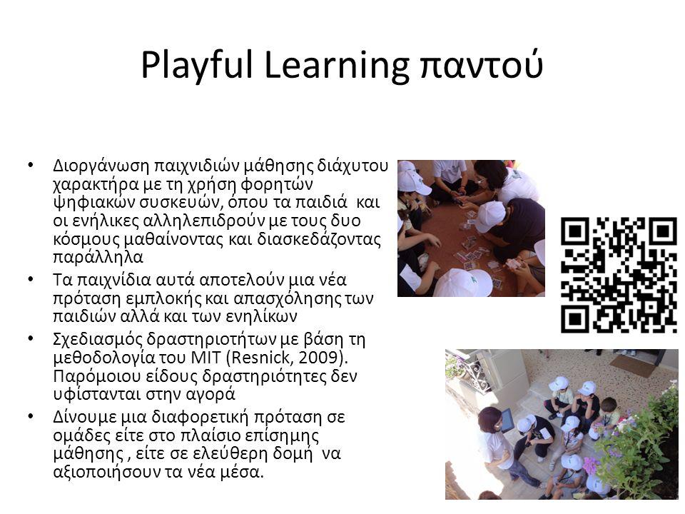 Playful Learning παντού Διοργάνωση παιχνιδιών μάθησης διάχυτου χαρακτήρα με τη χρήση φορητών ψηφιακών συσκευών, όπου τα παιδιά και οι ενήλικες αλληλεπιδρούν με τους δυο κόσμους μαθαίνοντας και διασκεδάζοντας παράλληλα Τα παιχνίδια αυτά αποτελούν μια νέα πρόταση εμπλοκής και απασχόλησης των παιδιών αλλά και των ενηλίκων Σχεδιασμός δραστηριοτήτων με βάση τη μεθοδολογία του ΜΙΤ (Resnick, 2009).