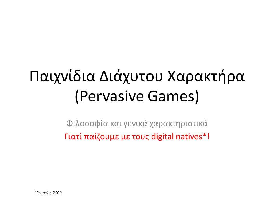Παιχνίδια Διάχυτου Χαρακτήρα (Pervasive Games) Φιλοσοφία και γενικά χαρακτηριστικά Γιατί παίζουμε με τους digital natives*.