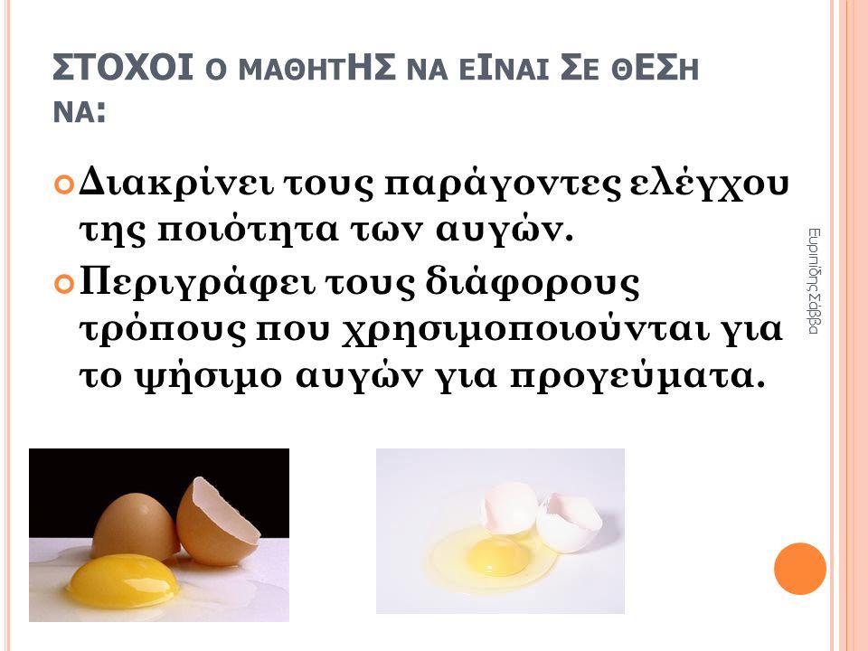 ΣΤΟΧΟΙ Ο ΜΑΘΗΤ ΗΣ ΝΑ Ε Ι ΝΑΙ Σ Ε Θ ΕΣ Η ΝΑ : Διακρίνει τους παράγοντες ελέγχου της ποιότητα των αυγών. Περιγράφει τους διάφορους τρόπους που χρησιμοπο