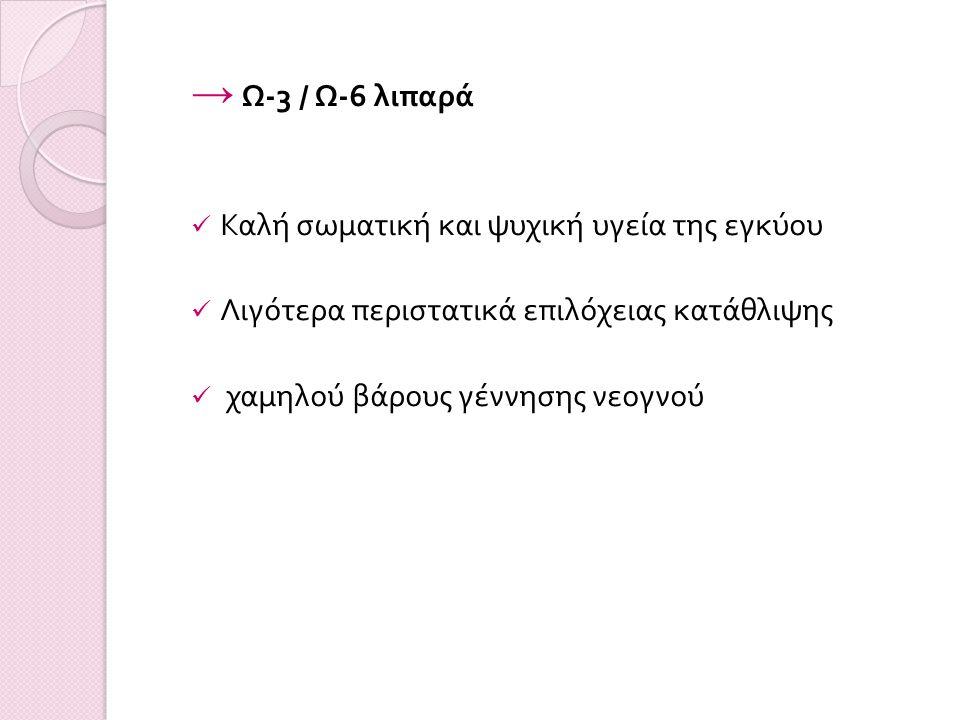 → Ω -3 / Ω -6 λιπαρά Καλή σωματική και ψυχική υγεία της εγκύου Λιγότερα περιστατικά επιλόχειας κατάθλιψης χαμηλού βάρους γέννησης νεογνού