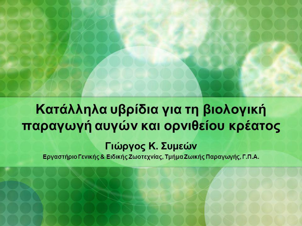 Κατάλληλα υβρίδια για τη βιολογική παραγωγή αυγών και ορνιθείου κρέατος Γιώργος Κ. Συμεών Εργαστήριο Γενικής & Ειδικής Ζωοτεχνίας, Τμήμα Ζωικής Παραγω