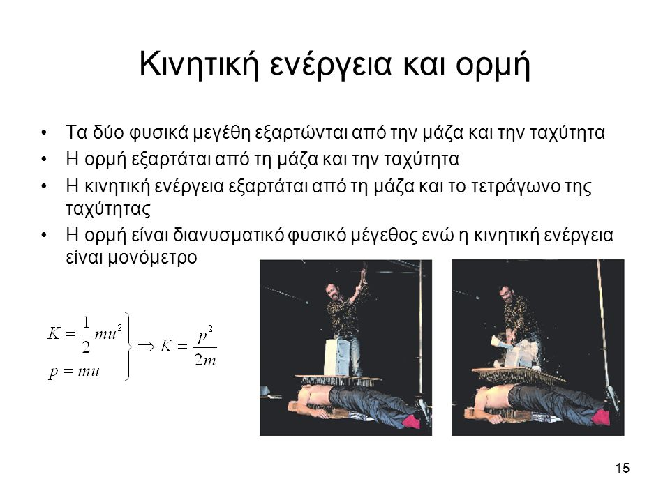 15 Κινητική ενέργεια και ορμή Τα δύο φυσικά μεγέθη εξαρτώνται από την μάζα και την ταχύτητα Η ορμή εξαρτάται από τη μάζα και την ταχύτητα Η κινητική ενέργεια εξαρτάται από τη μάζα και το τετράγωνο της ταχύτητας Η ορμή είναι διανυσματικό φυσικό μέγεθος ενώ η κινητική ενέργεια είναι μονόμετρο