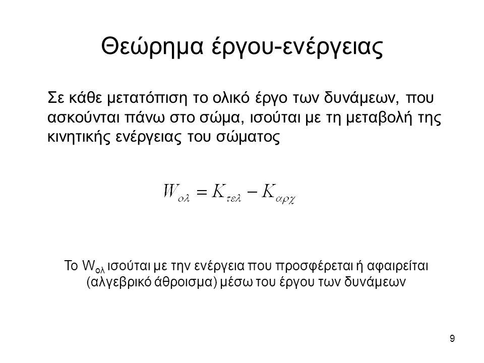 9 Θεώρημα έργου-ενέργειας Σε κάθε μετατόπιση το ολικό έργο των δυνάμεων, που ασκούνται πάνω στο σώμα, ισούται με τη μεταβολή της κινητικής ενέργειας του σώματος Το W ολ ισούται με την ενέργεια που προσφέρεται ή αφαιρείται (αλγεβρικό άθροισμα) μέσω του έργου των δυνάμεων