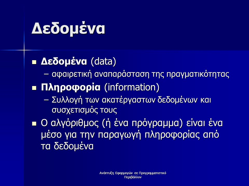 Ανάπτυξη Εφαρμογών σε Προγραμματιστικό Περιβάλλον Δεδομένα Δεδομένα (data) Δεδομένα (data) –αφαιρετική αναπαράσταση της πραγματικότητας Πληροφορία (information) Πληροφορία (information) –Συλλογή των ακατέργαστων δεδομένων και συσχετισμός τους Ο αλγόριθμος (ή ένα πρόγραμμα) είναι ένα μέσο για την παραγωγή πληροφορίας από τα δεδομένα Ο αλγόριθμος (ή ένα πρόγραμμα) είναι ένα μέσο για την παραγωγή πληροφορίας από τα δεδομένα
