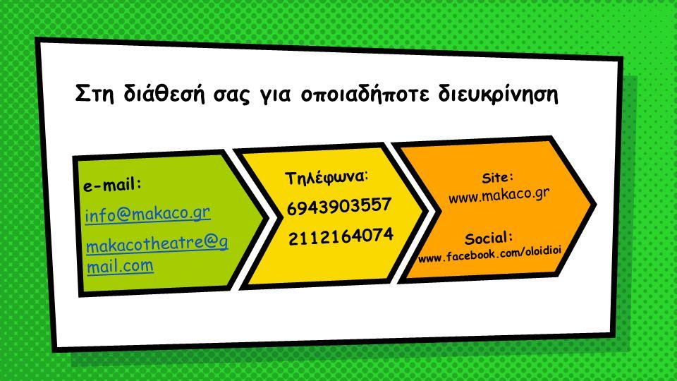 Στη διάθεσή σας για οποιαδήποτε διευκρίνηση e-mail: info@makaco.gr makacotheatre@g mail.com Τηλέφωνα: 6943903557 2112164074 Social: www.facebook.com/oloidioi Site: www.makaco.gr