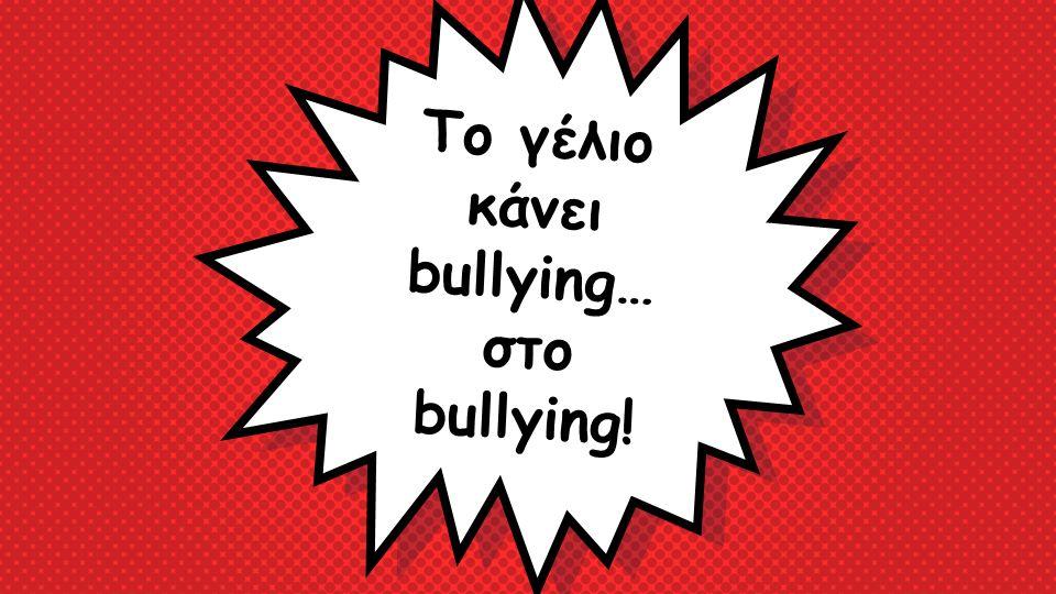 Το γέλιο κάνει bullying… στο bullying!