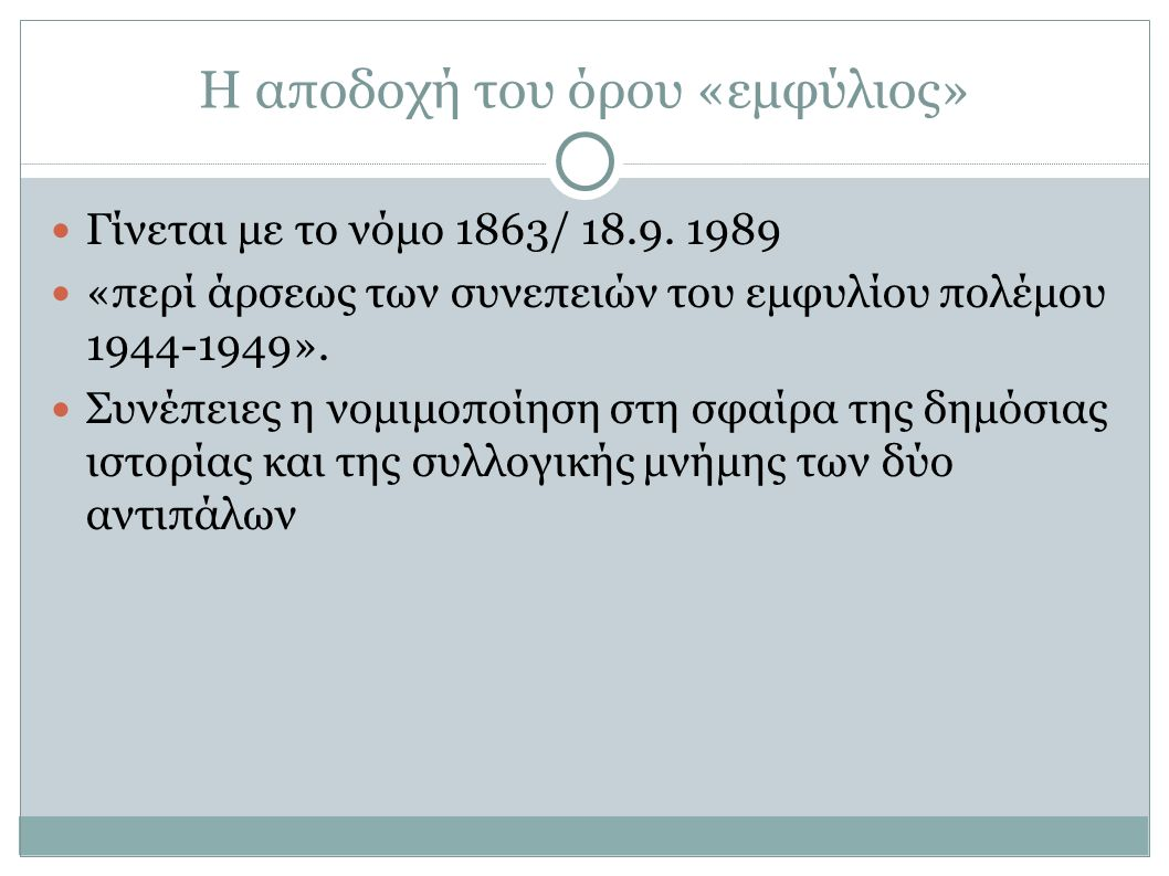 Η αποδοχή του όρου «εμφύλιος» Γίνεται με το νόμο 1863/ 18.9. 1989 «περί άρσεως των συνεπειών του εμφυλίου πολέμου 1944-1949». Συνέπειες η νομιμοποίηση