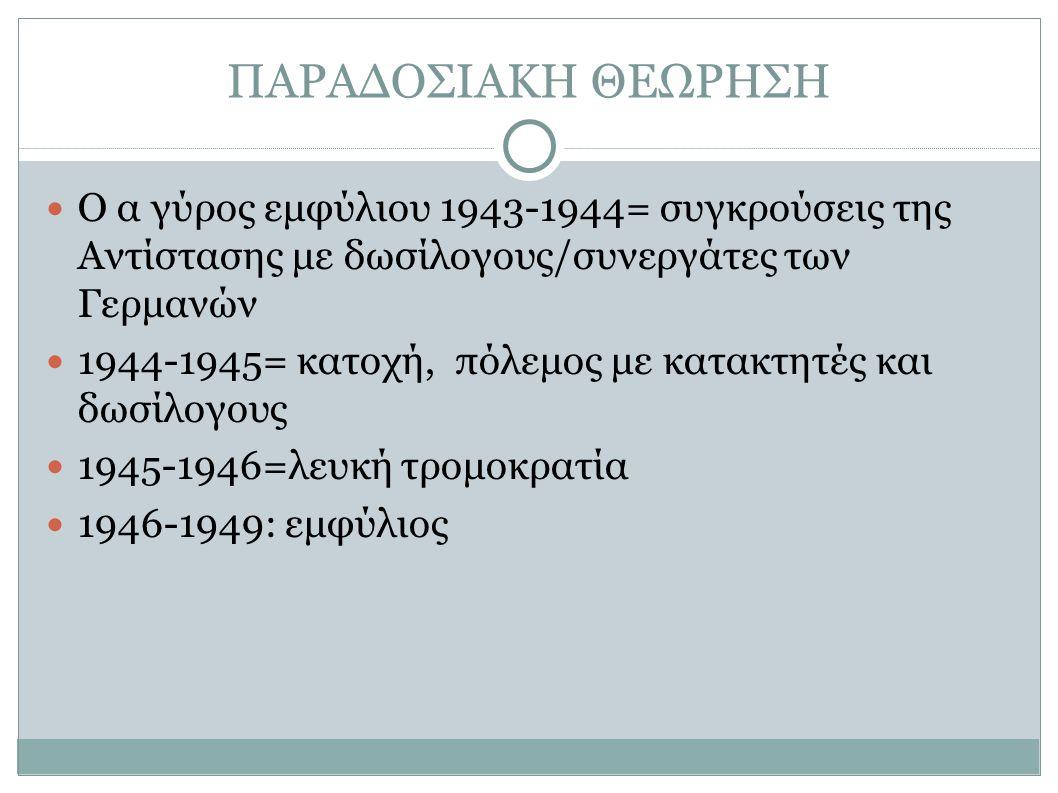ΠΑΡΑΔΟΣΙΑΚΗ ΘΕΩΡΗΣΗ Ο α γύρος εμφύλιου 1943-1944= συγκρούσεις της Αντίστασης με δωσίλογους/συνεργάτες των Γερμανών 1944-1945= κατοχή, πόλεμος με κατακτητές και δωσίλογους 1945-1946=λευκή τρομοκρατία 1946-1949: εμφύλιος