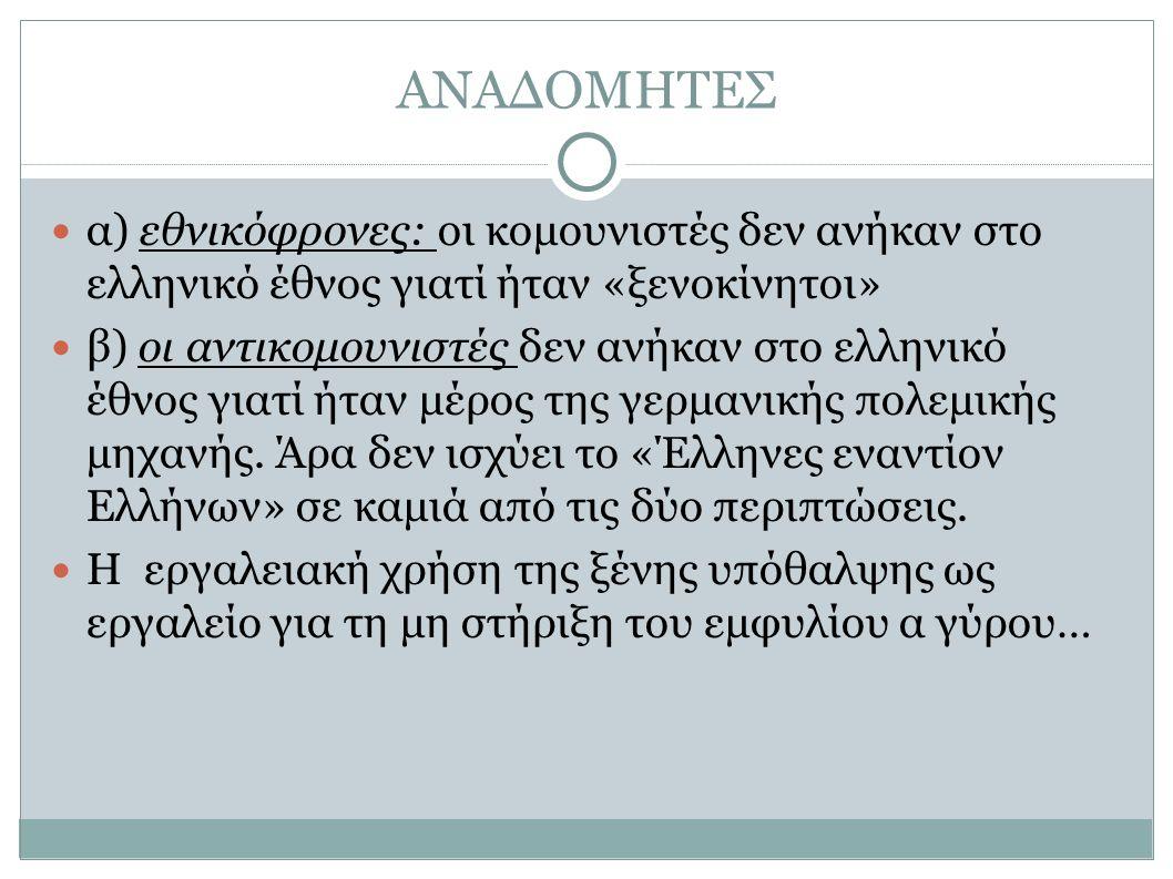 ΑΝΑΔΟΜΗΤΕΣ α) εθνικόφρονες: οι κομουνιστές δεν ανήκαν στο ελληνικό έθνος γιατί ήταν «ξενοκίνητοι» β) οι αντικομουνιστές δεν ανήκαν στο ελληνικό έθνος γιατί ήταν μέρος της γερμανικής πολεμικής μηχανής.