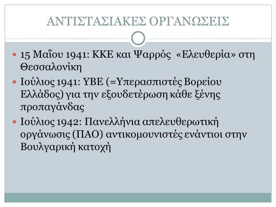 ΑΝΤΙΣΤΑΣΙΑΚΕΣ ΟΡΓΑΝΩΣΕΙΣ 15 Μαΐου 1941: ΚΚΕ και Ψαρρός «Ελευθερία» στη Θεσσαλονίκη Ιούλιος 1941: ΥΒΕ (=Υπερασπιστές Βορείου Ελλάδος) για την εξουδετέρωση κάθε ξένης προπαγάνδας Ιούλιος 1942: Πανελλήνια απελευθερωτική οργάνωσις (ΠΑΟ) αντικομουνιστές ενάντιοι στην Βουλγαρική κατοχή
