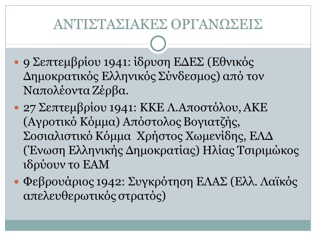 ΑΝΤΙΣΤΑΣΙΑΚΕΣ ΟΡΓΑΝΩΣΕΙΣ 9 Σεπτεμβρίου 1941: ίδρυση ΕΔΕΣ (Εθνικός Δημοκρατικός Ελληνικός Σύνδεσμος) από τον Ναπολέοντα Ζέρβα. 27 Σεπτεμβρίου 1941: ΚΚΕ