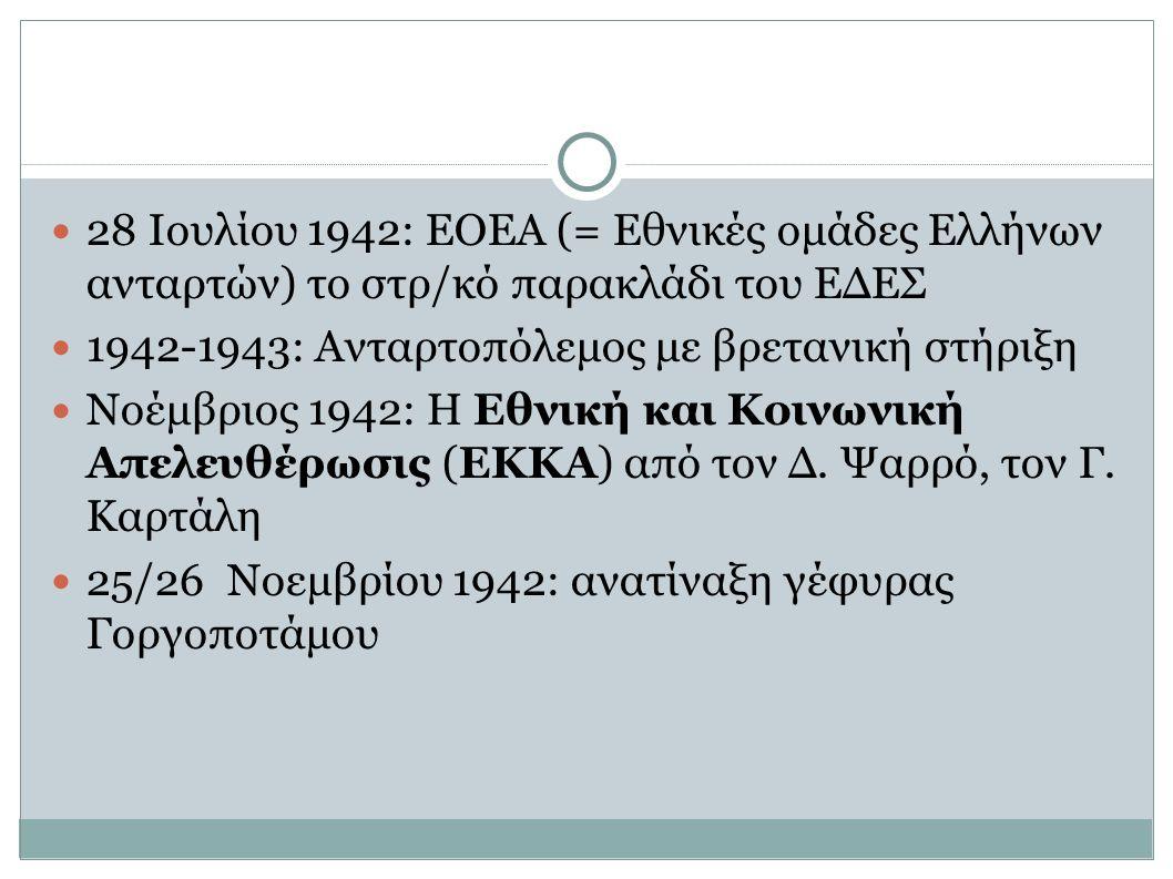 28 Ιουλίου 1942: ΕΟΕΑ (= Εθνικές ομάδες Ελλήνων ανταρτών) το στρ/κό παρακλάδι του ΕΔΕΣ 1942-1943: Ανταρτοπόλεμος με βρετανική στήριξη Νοέμβριος 1942: Η Εθνική και Κοινωνική Απελευθέρωσις (ΕΚΚΑ) από τον Δ.