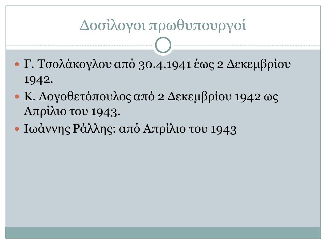 Δοσίλογοι πρωθυπουργοί Γ. Τσολάκογλου από 30.4.1941 έως 2 Δεκεμβρίου 1942. Κ. Λογοθετόπουλος από 2 Δεκεμβρίου 1942 ως Απρίλιο του 1943. Ιωάννης Ράλλης
