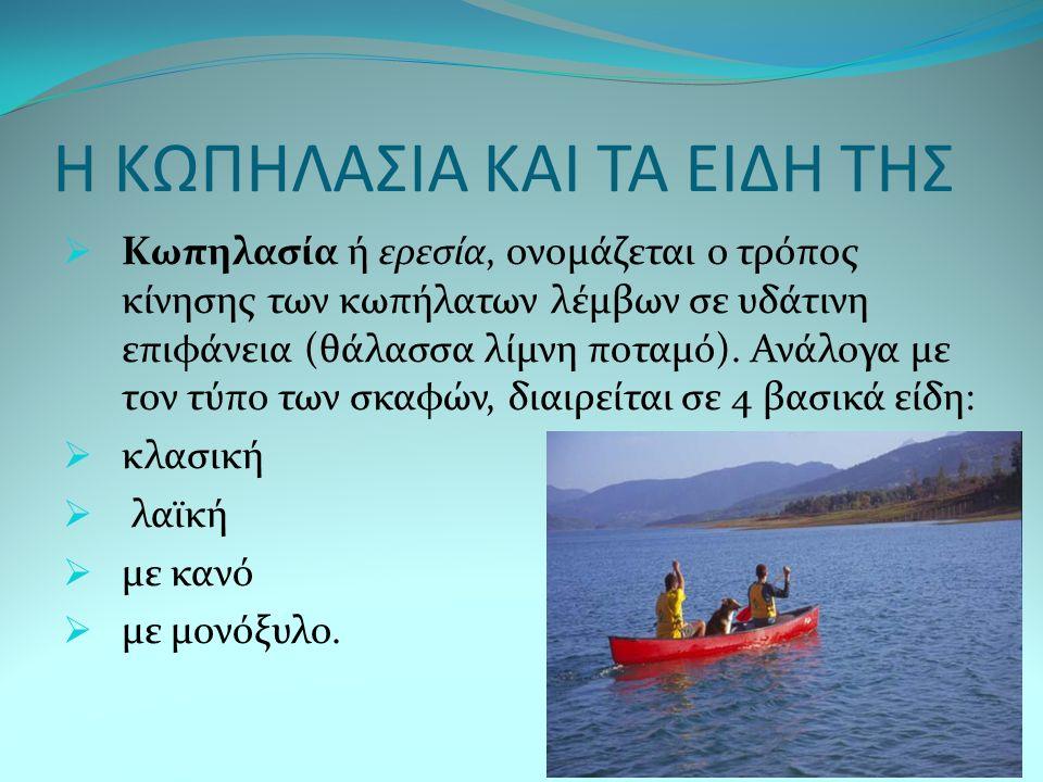 Η ΚΩΠΗΛΑΣΙΑ ΚΑΙ ΤΑ ΕΙΔΗ ΤΗΣ  Kωπηλασία ή ερεσία, ονομάζεται ο τρόπος κίνησης των κωπήλατων λέμβων σε υδάτινη επιφάνεια (θάλασσα λίμνη ποταμό). Ανάλογ