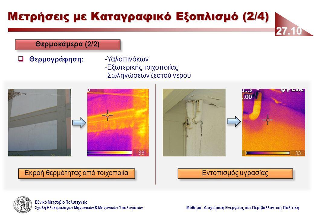 Εθνικό Μετσόβιο Πολυτεχνείο Σχολή Ηλεκτρολόγων Μηχανικών & Μηχανικών Υπολογιστών Μάθημα: Διαχείριση Ενέργειας και Περιβαλλοντική Πολιτική 27.10 Μετρήσεις με Καταγραφικό Εξοπλισμό (2/4) Θερμοκάμερα (2/2)  Θερμογράφηση: -Υαλοπινάκων -Εξωτερικής τοιχοποιίας -Σωληνώσεων ζεστού νερού Εκροή θερμότητας από τοιχοποιία Εντοπισμός υγρασίας