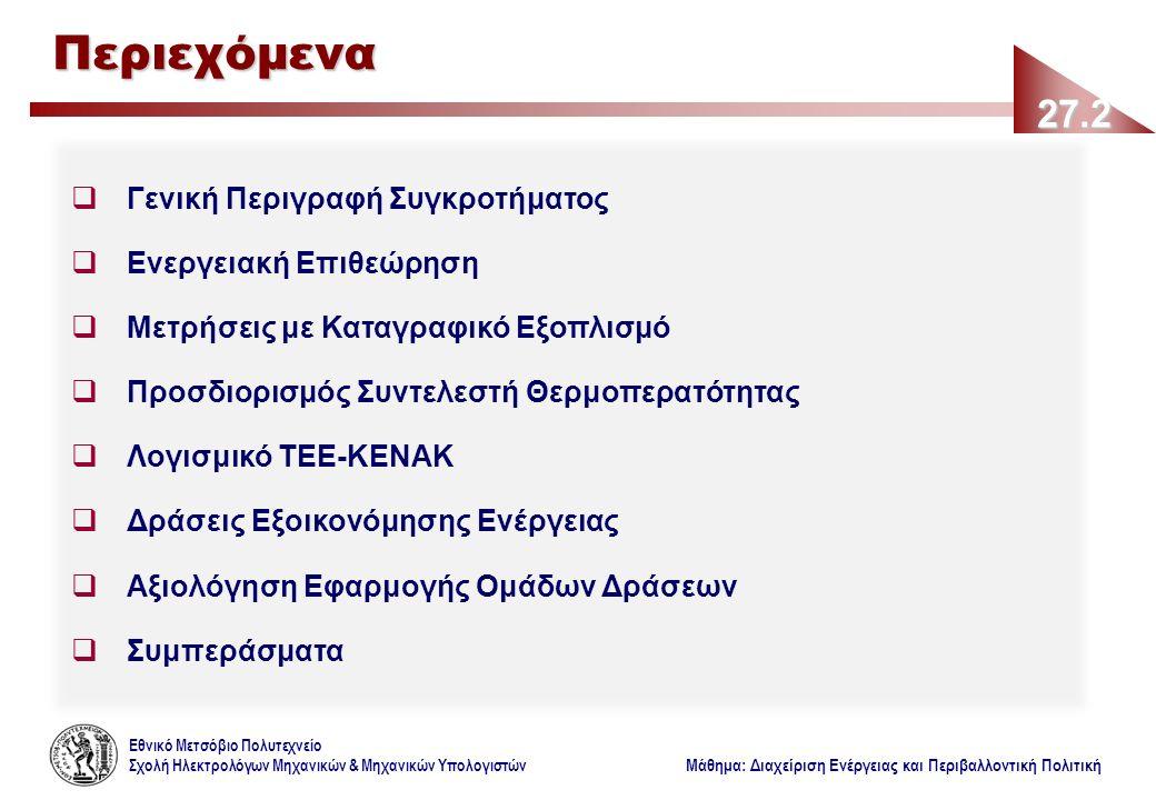 Εθνικό Μετσόβιο Πολυτεχνείο Σχολή Ηλεκτρολόγων Μηχανικών & Μηχανικών Υπολογιστών Μάθημα: Διαχείριση Ενέργειας και Περιβαλλοντική Πολιτική 27.2 Περιεχόμενα  Γενική Περιγραφή Συγκροτήματος  Ενεργειακή Επιθεώρηση  Μετρήσεις με Καταγραφικό Εξοπλισμό  Προσδιορισμός Συντελεστή Θερμοπερατότητας  Λογισμικό ΤΕΕ-ΚΕΝΑΚ  Δράσεις Εξοικονόμησης Ενέργειας  Αξιολόγηση Εφαρμογής Ομάδων Δράσεων  Συμπεράσματα