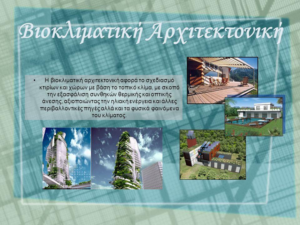 Βιοκλιματική Αρχιτεκτονική Η βιοκλιματική αρχιτεκτονική αφορά το σχεδιασμό κτιρίων και χώρων με βάση το τοπικό κλίμα, με σκοπό την εξασφάλιση συνθηκών θερμικής και οπτικής άνεσης, αξιοποιώντας την ηλιακή ενέργεια και άλλες περιβαλλοντικές πηγές αλλά και τα φυσικά φαινόμενα του κλίματος.