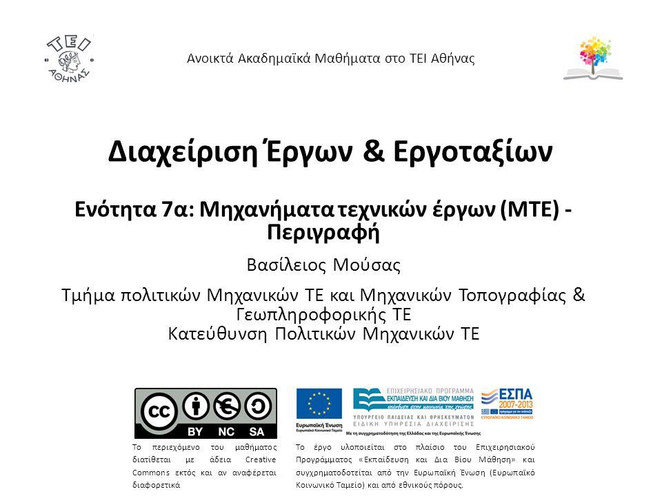 Διαχείριση Έργων & Εργοταξίων Ενότητα 7α: Μηχανήματα τεχνικών έργων (ΜΤΕ) - Περιγραφή Βασίλειος Μούσας Τμήμα πολιτικών Μηχανικών ΤΕ και Μηχανικών Τοπογραφίας & Γεωπληροφορικής ΤΕ Κατεύθυνση Πολιτικών Μηχανικών ΤΕ Ανοικτά Ακαδημαϊκά Μαθήματα στο ΤΕΙ Αθήνας Το περιεχόμενο του μαθήματος διατίθεται με άδεια Creative Commons εκτός και αν αναφέρεται διαφορετικά Το έργο υλοποιείται στο πλαίσιο του Επιχειρησιακού Προγράμματος «Εκπαίδευση και Δια Βίου Μάθηση» και συγχρηματοδοτείται από την Ευρωπαϊκή Ένωση (Ευρωπαϊκό Κοινωνικό Ταμείο) και από εθνικούς πόρους.