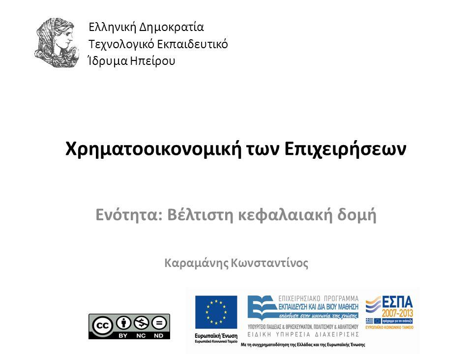 Ελληνική Δημοκρατία Τεχνολογικό Εκπαιδευτικό Ίδρυμα Ηπείρου Χρηματοοικονομική των Επιχειρήσεων Ενότητα: Βέλτιστη κεφαλαιακή δομή Καραμάνης Κωνσταντίνος
