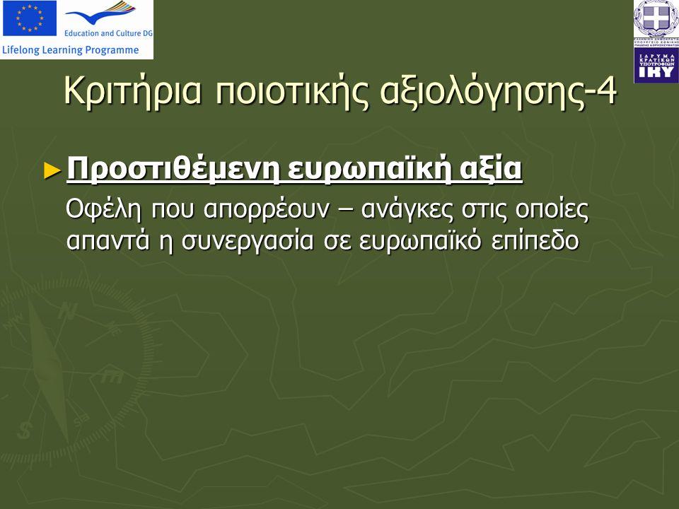 Κριτήρια ποιοτικής αξιολόγησης-4 ► Προστιθέμενη ευρωπαϊκή αξία Οφέλη που απορρέουν – ανάγκες στις οποίες απαντά η συνεργασία σε ευρωπαϊκό επίπεδο Οφέλη που απορρέουν – ανάγκες στις οποίες απαντά η συνεργασία σε ευρωπαϊκό επίπεδο