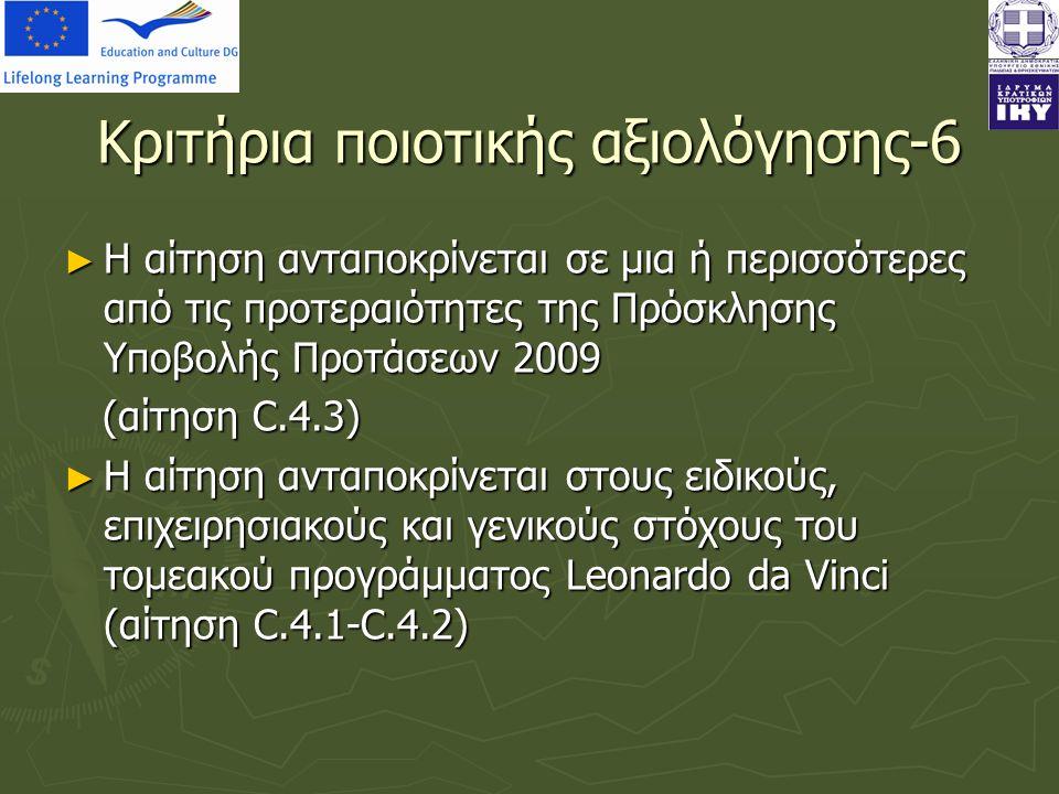 Κριτήρια ποιοτικής αξιολόγησης-6 ► Η αίτηση ανταποκρίνεται σε μια ή περισσότερες από τις προτεραιότητες της Πρόσκλησης Υποβολής Προτάσεων 2009 (αίτηση C.4.3) (αίτηση C.4.3) ► Η αίτηση ανταποκρίνεται στους ειδικούς, επιχειρησιακούς και γενικούς στόχους του τομεακού προγράμματος Leonardo da Vinci (αίτηση C.4.1-C.4.2)
