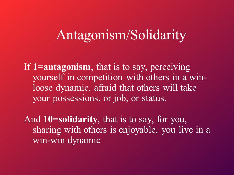 Antagonism/Solidarity If 1=antagonism, that is to say, perceiving yourself in competition with others in a win- loose dynamic, afraid that others will take your possessions, or job, or status.