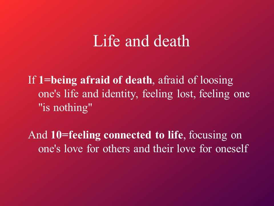 Life and death If 1=being afraid of death, afraid of loosing one s life and identity, feeling lost, feeling one is nothing And 10=feeling connected to life, focusing on one s love for others and their love for oneself