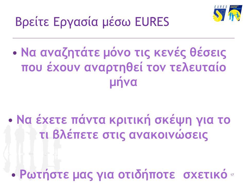 17 Βρείτε Εργασία μέσω EURES Να αναζητάτε μόνο τις κενές θέσεις που έχουν αναρτηθεί τον τελευταίο μήνα Να έχετε πάντα κριτική σκέψη για το τι βλέπετε στις ανακοινώσεις Ρωτήστε μας για οτιδήποτε σχετικό