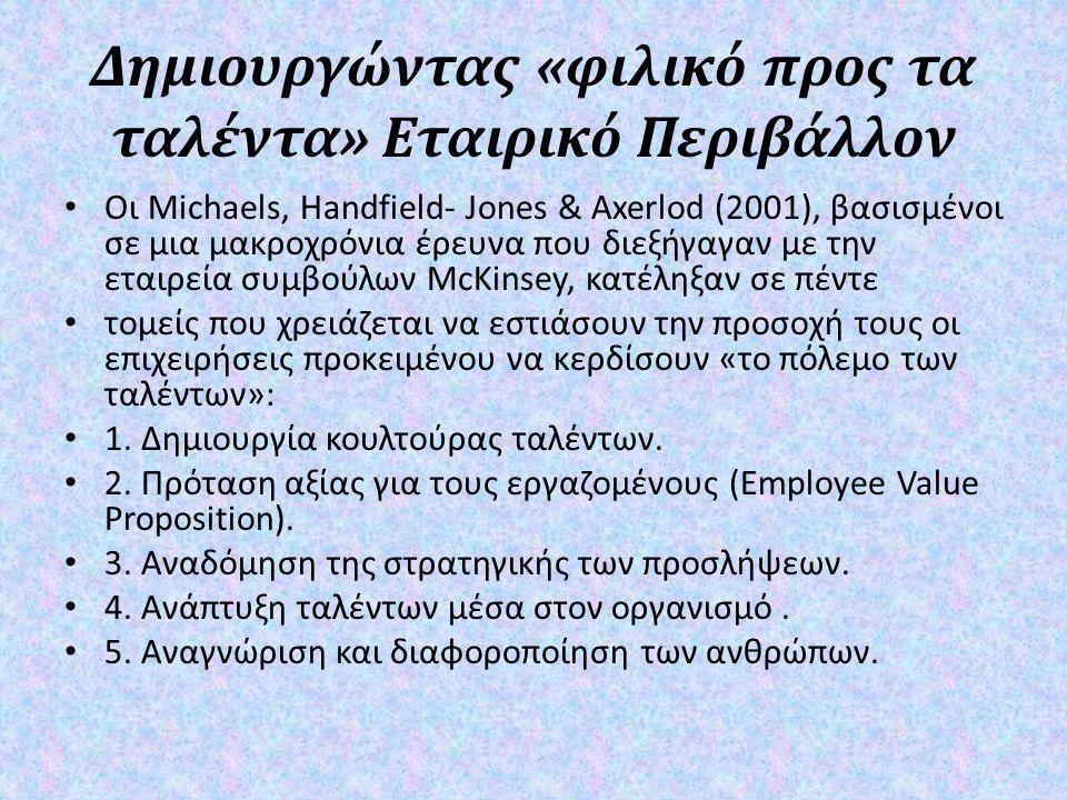 Δημιουργώντας « φιλικό προς τα ταλέντα » Εταιρικό Περιβάλλον Οι Michaels, Handfield- Jones & Axerlod (2001), βασισμένοι σε μια μακροχρόνια έρευνα που διεξήγαγαν με την εταιρεία συμβούλων McKinsey, κατέληξαν σε πέντε τομείς που χρειάζεται να εστιάσουν την προσοχή τους οι επιχειρήσεις προκειμένου να κερδίσουν « το πόλεμο των ταλέντων »: 1.