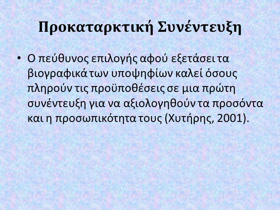 Προκαταρκτική Συνέντευξη Ο πεύθυνος επιλογής αφού εξετάσει τα βιογραφικά των υποψηφίων καλεί όσους πληρούν τις προϋποθέσεις σε μια πρώτη συνέντευξη για να αξιολογηθούν τα προσόντα και η προσωπικότητα τους ( Χυτήρης, 2001).