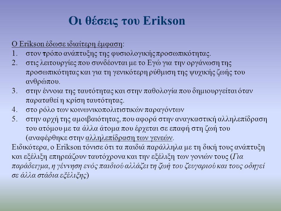 Οι θέσεις του Erikson Ο Erikson έδωσε ιδιαίτερη έμφαση: 1.στον τρόπο ανάπτυξης της φυσιολογικής προσωπικότητας. 2.στις λειτουργίες που συνδέονται με τ