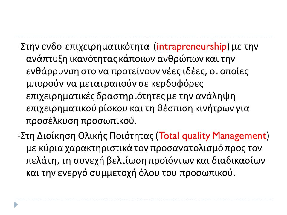 - Στην ενδο - επιχειρηματικότητα (intrapreneurship) με την ανάπτυξη ικανότητας κάποιων ανθρώπων και την ενθάρρυνση στο να προτείνουν νέες ιδέες, οι οποίες μπορούν να μετατραπούν σε κερδοφόρες επιχειρηματικές δραστηριότητες με την ανάληψη επιχειρηματικού ρίσκου και τη θέσπιση κινήτρων για προσέλκυση προσωπικού.