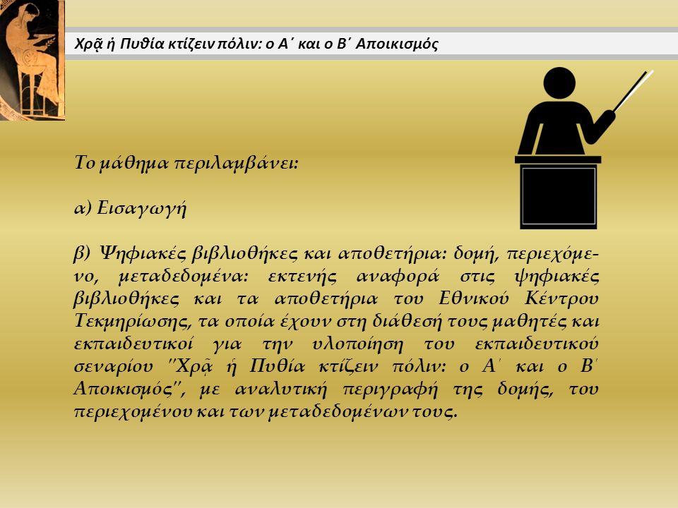 Το μάθημα περιλαμβάνει: α) Εισαγωγή β) Ψηφιακές βιβλιοθήκες και αποθετήρια: δομή, περιεχόμε- νο, μεταδεδομένα: εκτενής αναφορά στις ψηφιακές βιβλιοθήκες και τα αποθετήρια του Εθνικού Κέντρου Τεκμηρίωσης, τα οποία έχουν στη διάθεσή τους μαθητές και εκπαιδευτικοί για την υλοποίηση του εκπαιδευτικού σεναρίου Χρᾷ ἡ Πυθία κτίζειν πόλιν: ο Α΄ και ο Β΄ Αποικισμός , με αναλυτική περιγραφή της δομής, του περιεχομένου και των μεταδεδομένων τους.