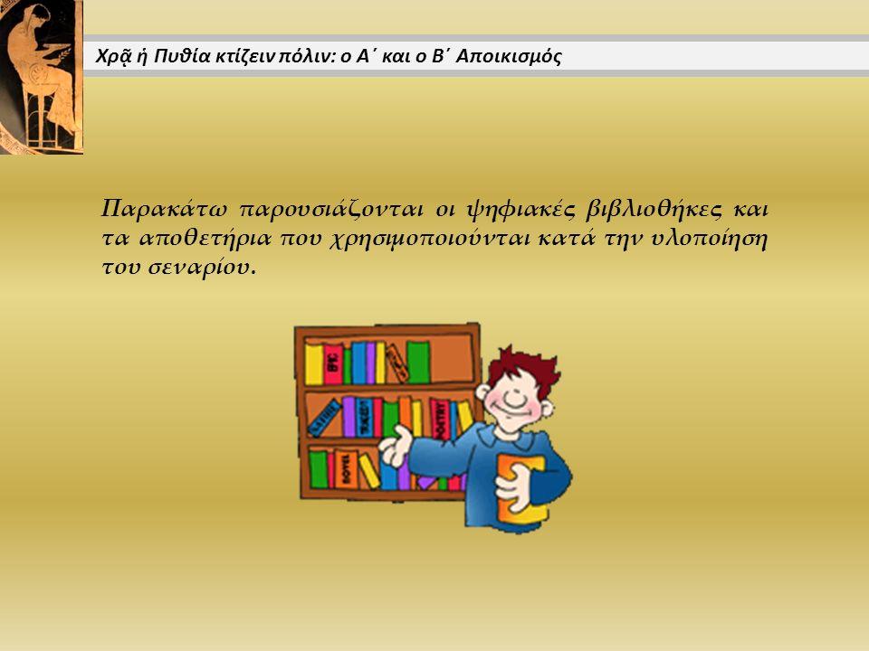 Παρακάτω παρουσιάζονται οι ψηφιακές βιβλιοθήκες και τα αποθετήρια που χρησιμοποιούνται κατά την υλοποίηση του σεναρίου. Χρᾷ ἡ Πυθία κτίζειν πόλιν: ο Α