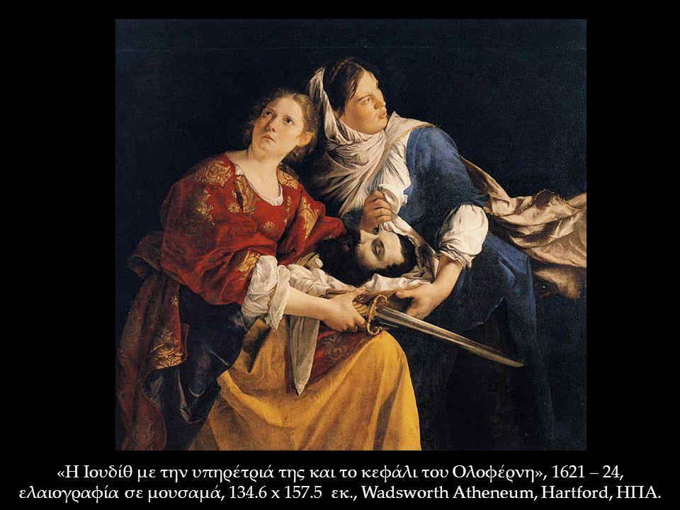 «Η Ιουδίθ με την υπηρέτριά της και το κεφάλι του Ολοφέρνη», 1621 – 24, ελαιογραφία σε μουσαμά, 134.6 x 157.5 εκ., Wadsworth Atheneum, Hartford, ΗΠΑ.