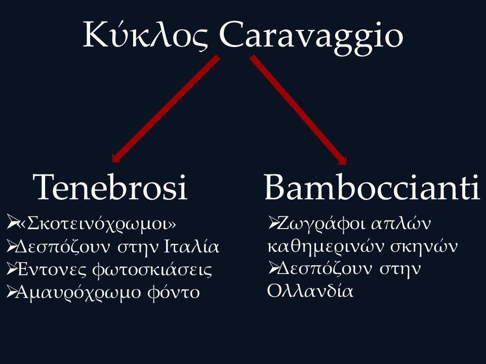 Κύκλος Caravaggio Tenebrosi  « Σκοτεινόχρωμοι»  Δεσπόζουν στην Ιταλία  Έντονες φωτοσκιάσεις  Αμαυρόχρωμο φόντο Bamboccianti  Ζωγράφοι απλών καθημερινών σκηνών  Δεσπόζουν στην Ολλανδία