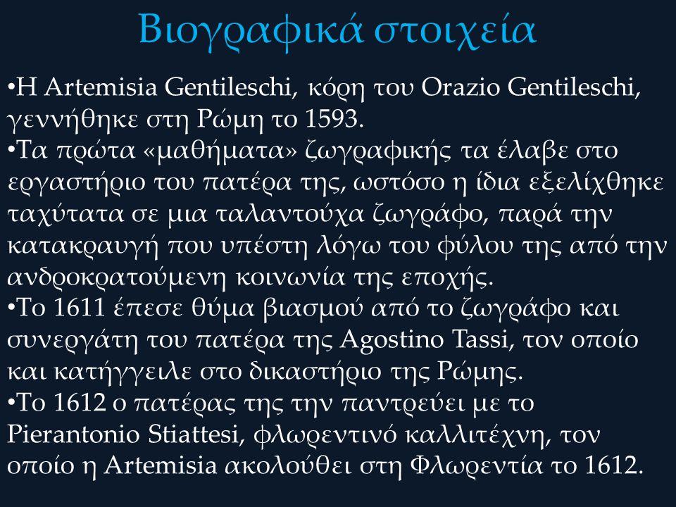 Η Artemisia Gentileschi, κόρη του Orazio Gentileschi, γεννήθηκε στη Ρώμη το 1593. Τα πρώτα «μαθήματα» ζωγραφικής τα έλαβε στο εργαστήριο του πατέρα τη