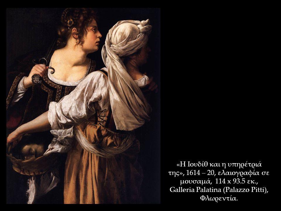 «Η Ιουδίθ και η υπηρέτριά της», 1614 – 20, ελαιογραφία σε μουσαμά, 114 x 93.5 εκ., Galleria Palatina (Palazzo Pitti), Φλωρεντία.