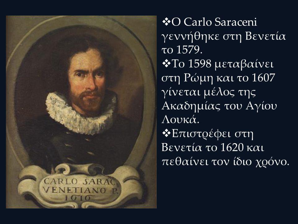  Ο Carlo Saraceni γεννήθηκε στη Βενετία το 1579.  Το 1598 μεταβαίνει στη Ρώμη και το 1607 γίνεται μέλος της Ακαδημίας του Αγίου Λουκά.  Επιστρέφει