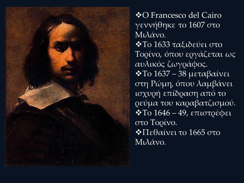  Ο Francesco del Cairo γεννήθηκε το 1607 στο Μιλάνο.  Το 1633 ταξιδεύει στο Τορίνο, όπου εργάζεται ως αυλικός ζωγράφος.  Το 1637 – 38 μεταβαίνει στ