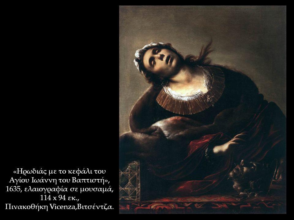 «Ηρωδιάς με το κεφάλι του Αγίου Ιωάννη του Βαπτιστή», 1635, ελαιογραφία σε μουσαμά, 114 x 94 εκ., Πινακοθήκη Vicenza,Βιτσέντζα.