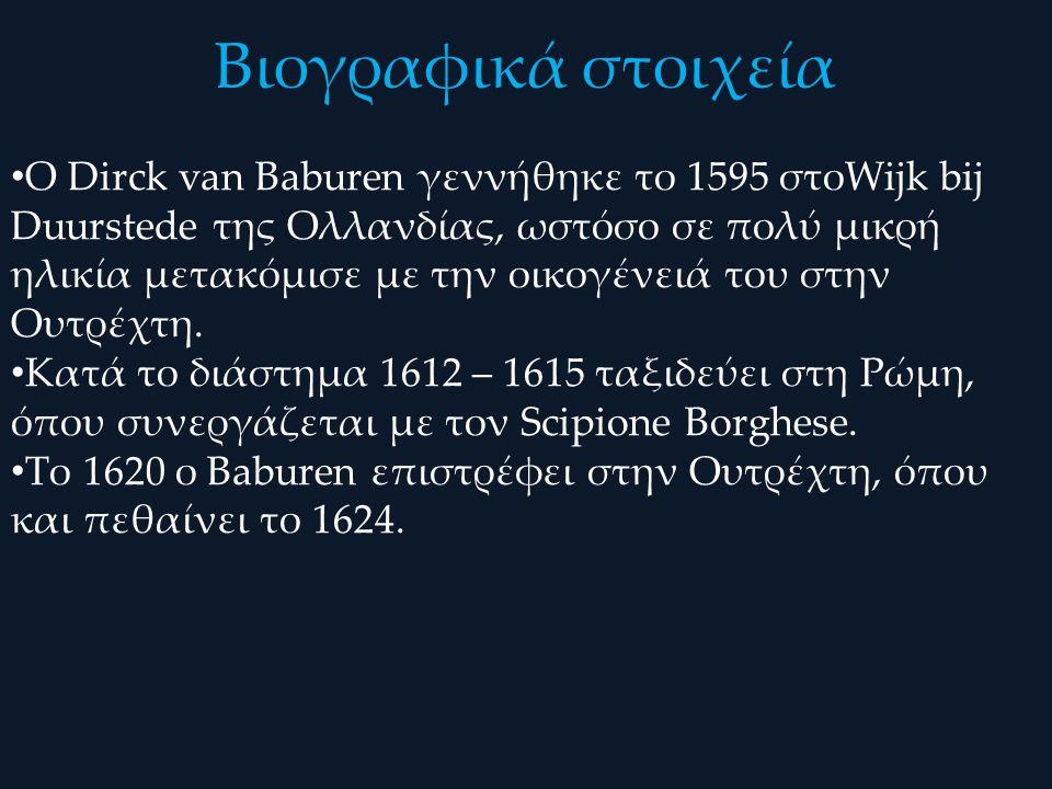 Βιογραφικά στοιχεία Ο Dirck van Baburen γεννήθηκε το 1595 στοWijk bij Duurstede της Ολλανδίας, ωστόσο σε πολύ μικρή ηλικία μετακόμισε με την οικογένει