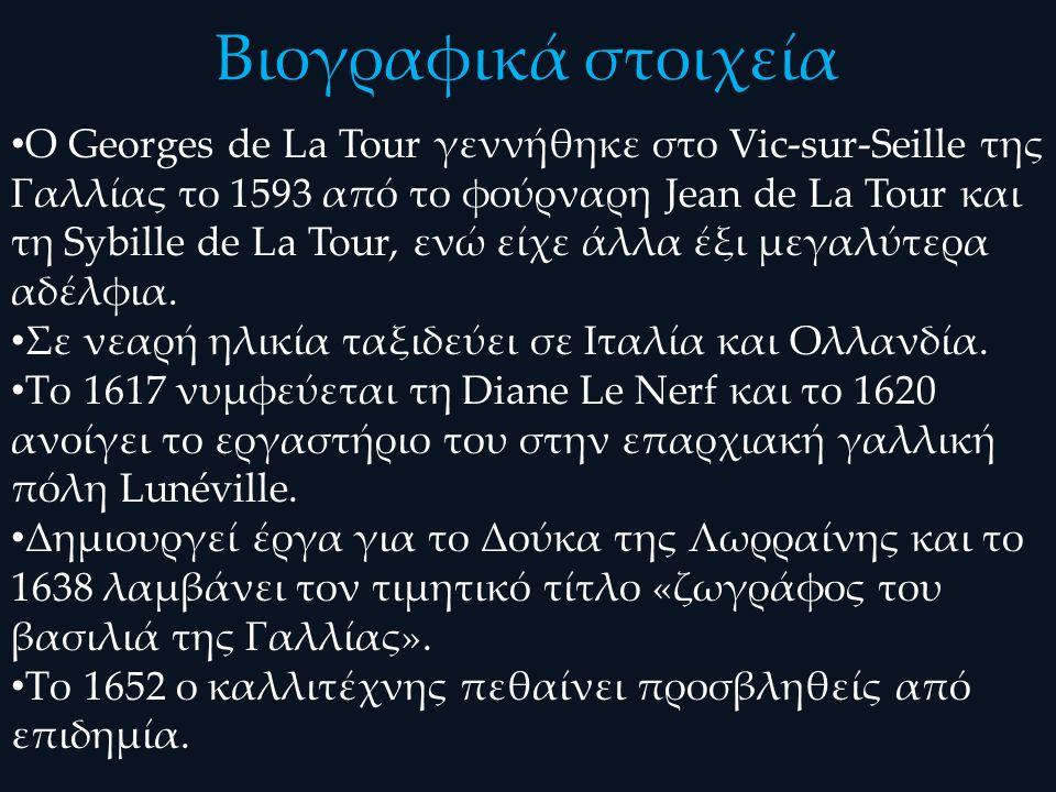 Βιογραφικά στοιχεία Ο Georges de La Tour γεννήθηκε στο Vic-sur-Seille της Γαλλίας το 1593 από το φούρναρη Jean de La Tour και τη Sybille de La Tour, ενώ είχε άλλα έξι μεγαλύτερα αδέλφια.