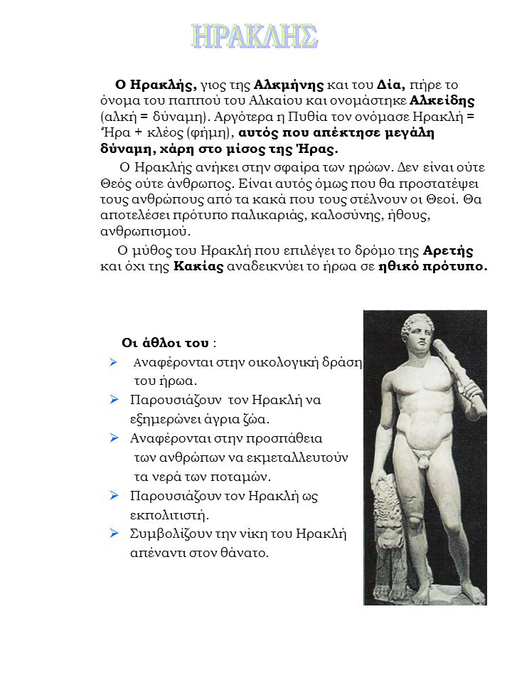 Ο Ηρακλής, γιος της Αλκμήνης και του Δία, πήρε το όνομα του παππού του Αλκαίου και ονομάστηκε Αλκείδης (αλκή = δύναμη).