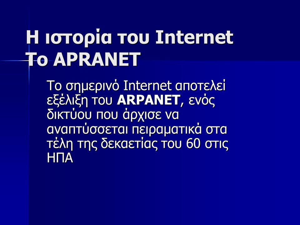 H ιστορία του Internet To APRANET Το σημερινό Internet αποτελεί εξέλιξη του ARPANET, ενός δικτύου που άρχισε να αναπτύσσεται πειραματικά στα τέλη της