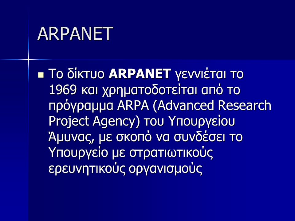 ARPANET Το δίκτυο ARPANET γεννιέται το 1969 και χρηματοδοτείται από το πρόγραμμα ARPA (Advanced Research Project Agency) του Υπουργείου Άμυνας, με σκο