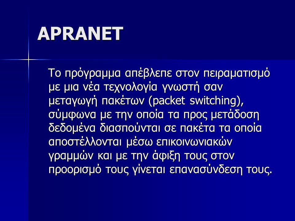 APRANET Tο πρόγραμμα απέβλεπε στον πειραματισμό με μια νέα τεχνολογία γνωστή σαν μεταγωγή πακέτων (packet switching), σύμφωνα με την οποία τα προς μετάδοση δεδομένα διασπούνται σε πακέτα τα οποία αποστέλλονται μέσω επικοινωνιακών γραμμών και με την άφιξη τους στον προορισμό τους γίνεται επανασύνδεση τους.